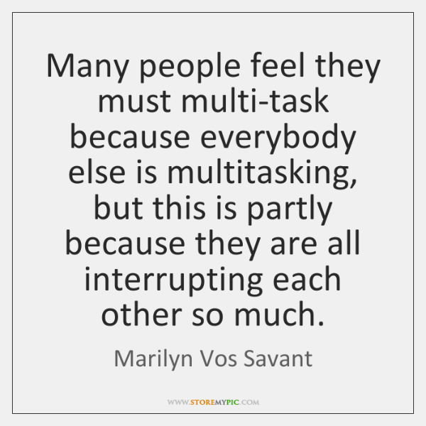 Many people feel they must multi-task because everybody else is multitasking, but ...