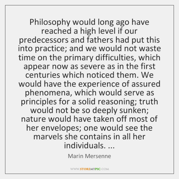 Philosophy would long ago have reached a high level if our predecessors ...