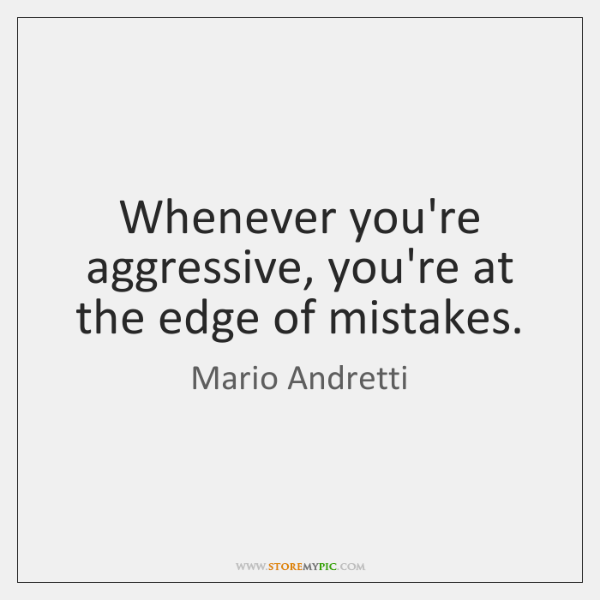 Whenever you're aggressive, you're at the edge of mistakes.