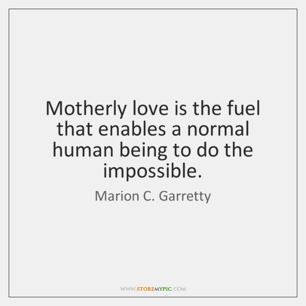 Motherly love is the fuel that enables a normal human being to ...