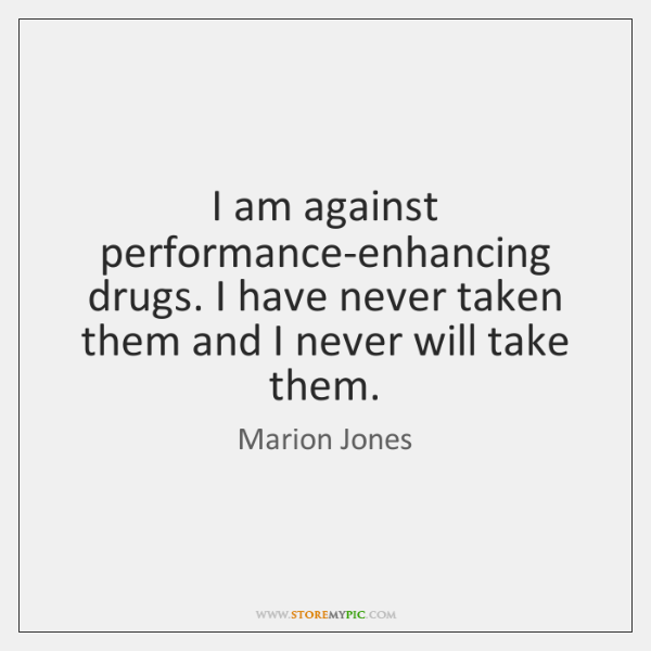 I am against performance-enhancing drugs. I have never taken them and I ...