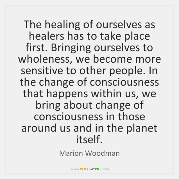 The healing of ourselves as healers has to take place first. Bringing ...