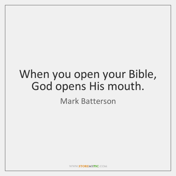 When you open your Bible, God opens His mouth.