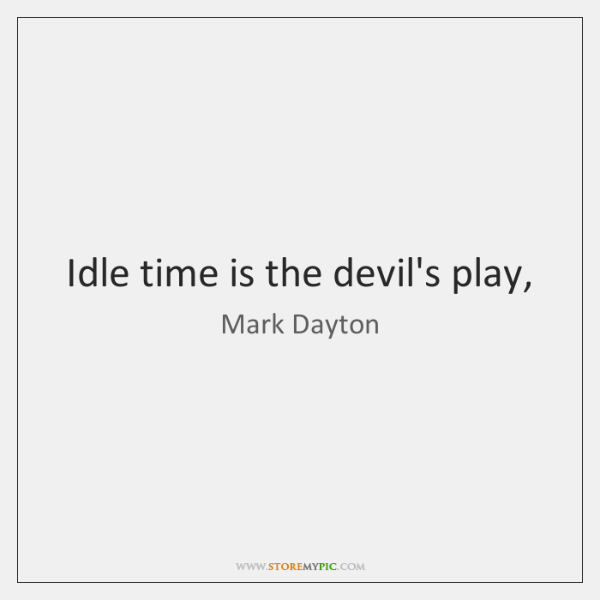 Idle time is the devil's play,