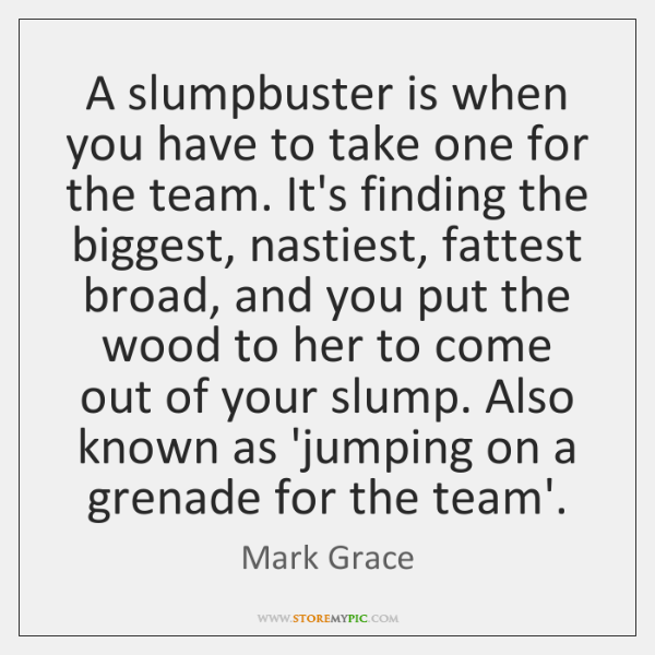 A slumpbuster is when you have to take one for the team. ...