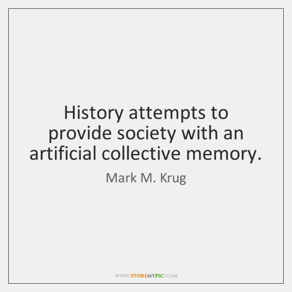 History attempts to provide society with an artificial collective memory.