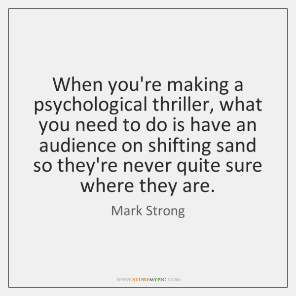 When you're making a psychological thriller, what you need to do is ...