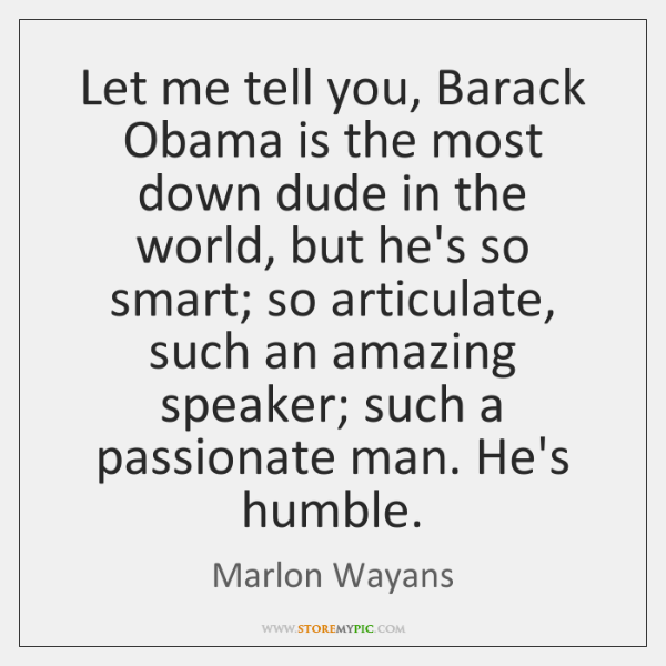 Let me tell you, Barack Obama is the most down dude in ...