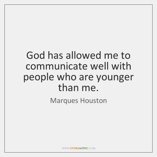 God has allowed me to communicate well with people who are younger ...