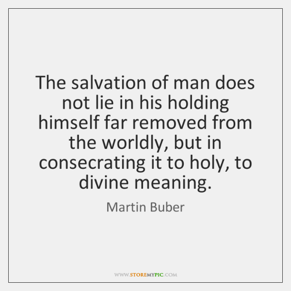 The salvation of man does not lie in his holding himself far ...