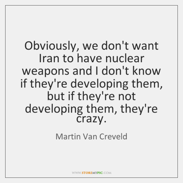 Obviously, we don't want Iran to have nuclear weapons and I don't ...