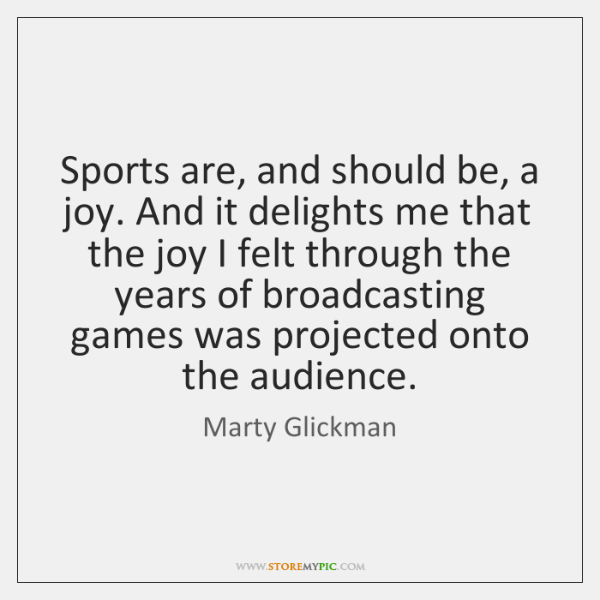 Sports are, and should be, a joy. And it delights me that ...