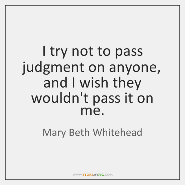 I try not to pass judgment on anyone, and I wish they ...