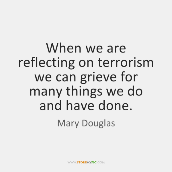 When we are reflecting on terrorism we can grieve for many things ...