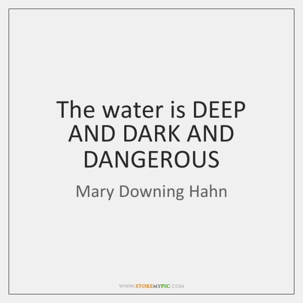 The water is DEEP AND DARK AND DANGEROUS