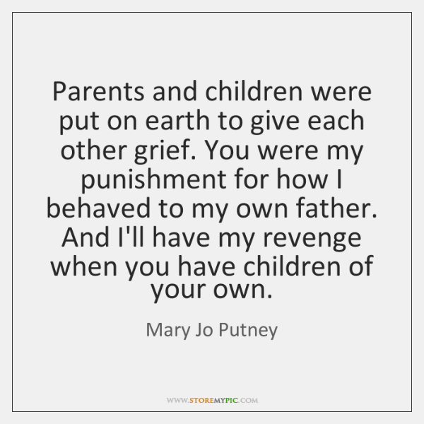 Parents and children were put on earth to give each other grief. ...