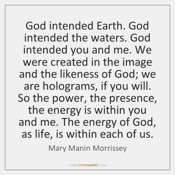 God intended Earth. God intended the waters. God intended you and me. ...