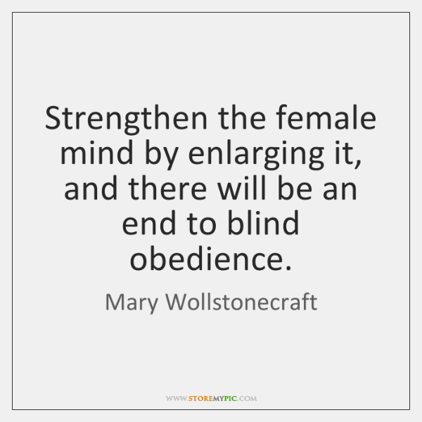 Strengthen the female mind by enlarging it, and there will be an ...