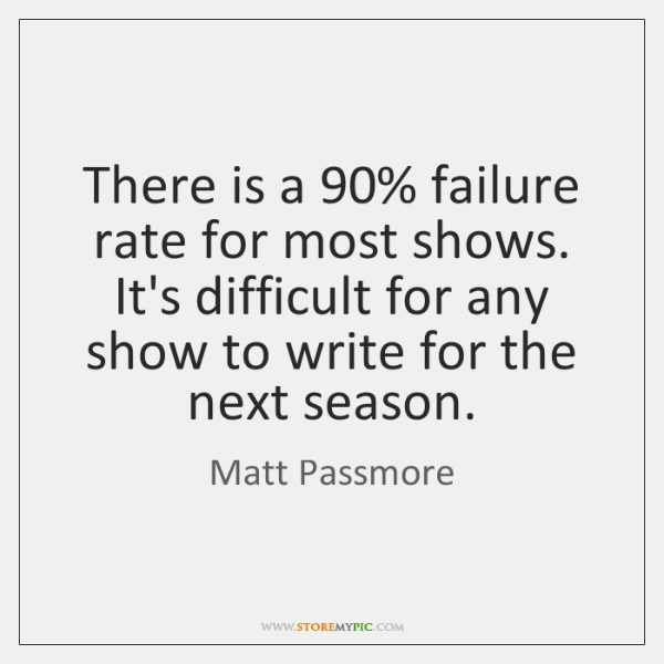 There is a 90% failure rate for most shows. It's difficult for any ...