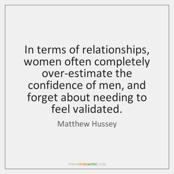 In terms of relationships, women often completely over-estimate the confidence of men, ...