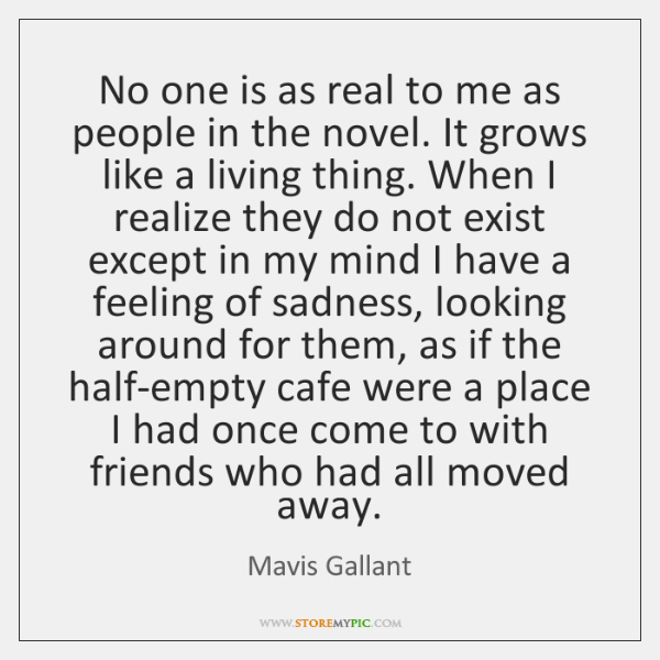 No one is as real to me as people in the novel. ...