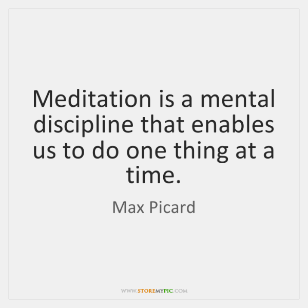 Meditation is a mental discipline that enables us to do one thing ...