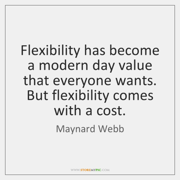 Flexibility has become a modern day value that everyone wants. But flexibility ...
