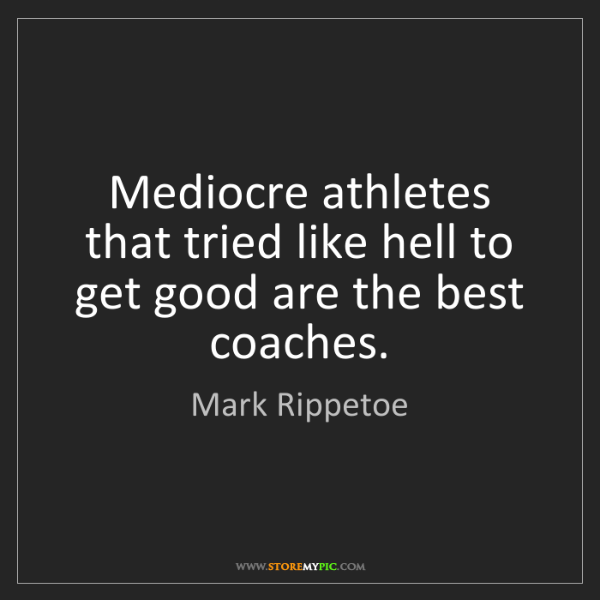 Mark Rippetoe: Mediocre athletes that tried like hell to get good are...