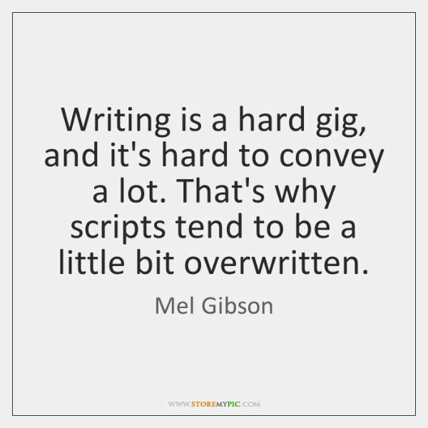 Writing is a hard gig, and it's hard to convey a lot. ...