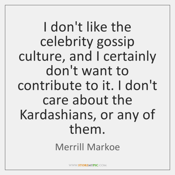 I don't like the celebrity gossip culture, and I certainly don't want ...