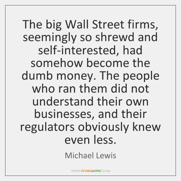 The big Wall Street firms, seemingly so shrewd and self-interested, had somehow ...