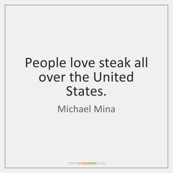 People love steak all over the United States.
