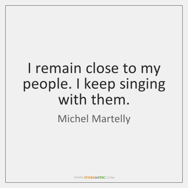 I remain close to my people. I keep singing with them.