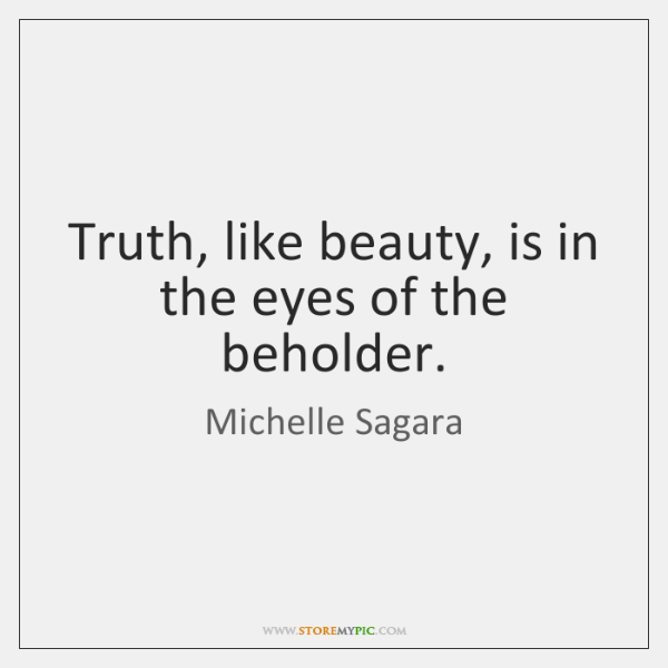 Truth, like beauty, is in the eyes of the beholder.