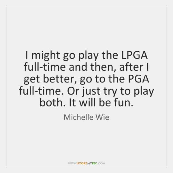 I might go play the LPGA full-time and then, after I get ...