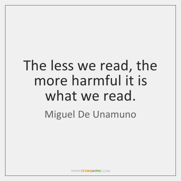 The less we read, the more harmful it is what we read.