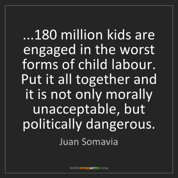 Juan Somavia: ...180 million kids are engaged in the worst forms of...