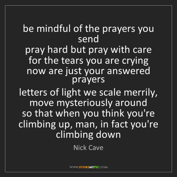 Nick Cave: be mindful of the prayers you send  pray hard but pray...