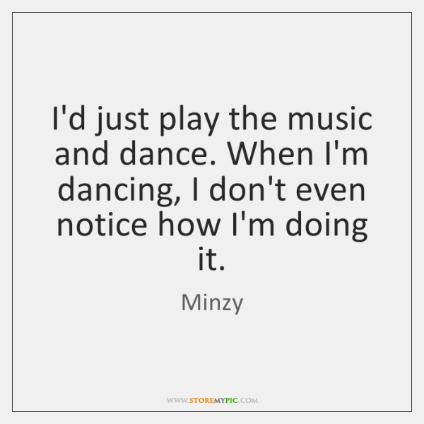 I'd just play the music and dance. When I'm dancing, I don't ...