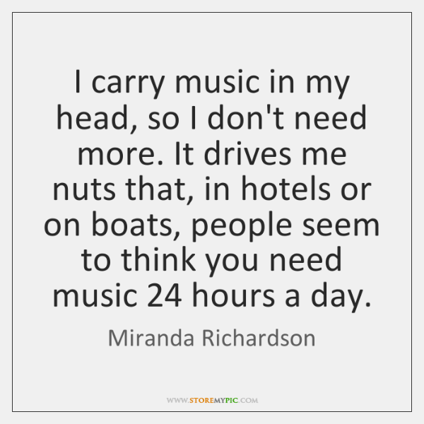 I carry music in my head, so I don't need more. It ...