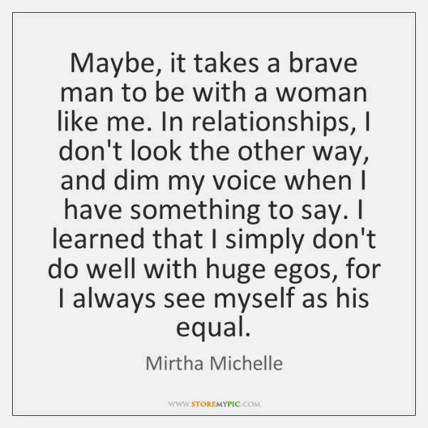 Maybe, it takes a brave man to be with a woman like ...