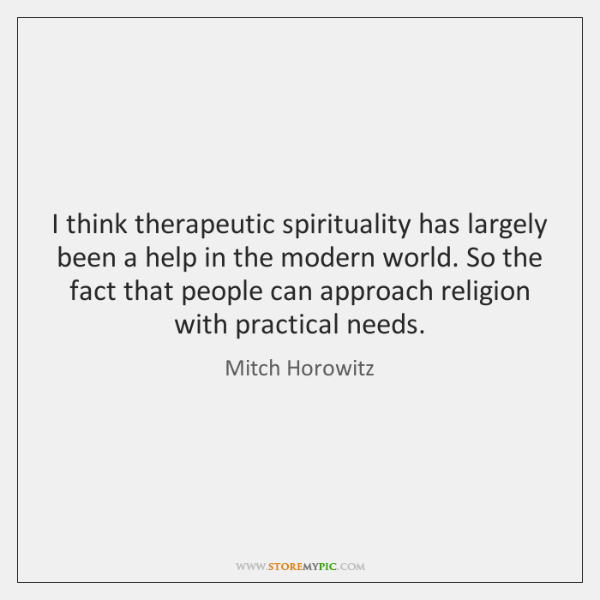 I think therapeutic spirituality has largely been a help in the modern ...