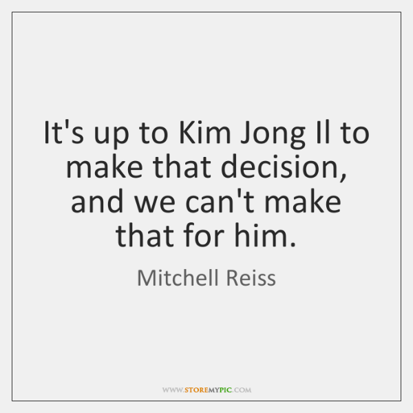 It's up to Kim Jong Il to make that decision, and we ...