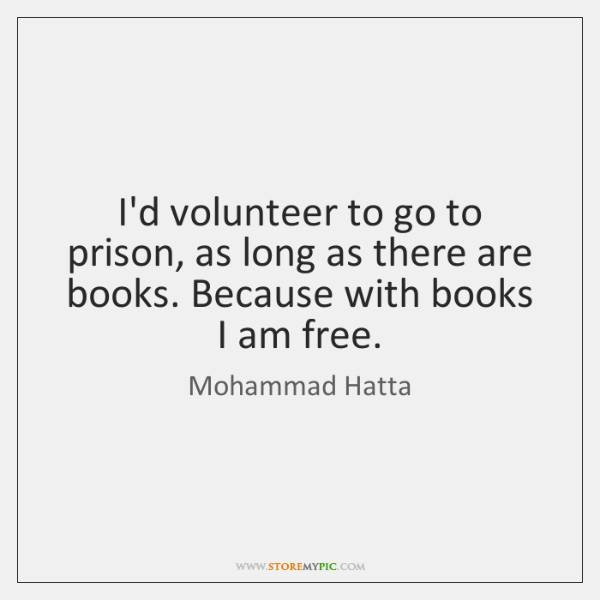 I'd volunteer to go to prison, as long as there are books. ...