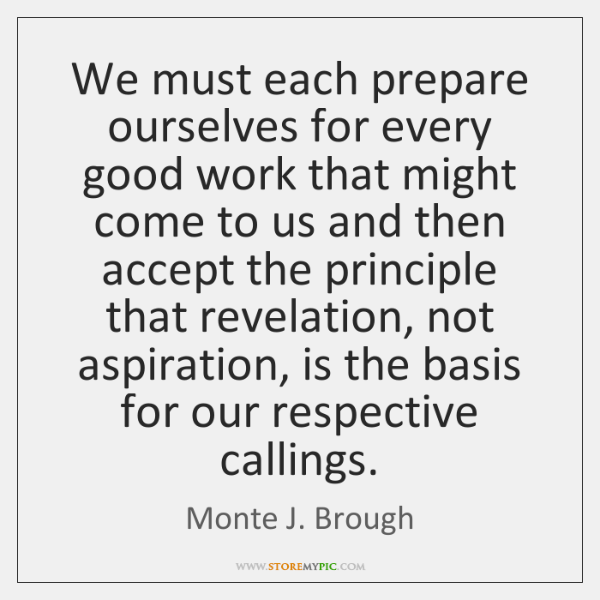 We must each prepare ourselves for every good work that might come ...