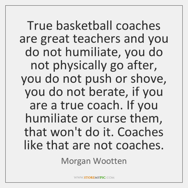 True basketball coaches are great teachers and you do not humiliate, you ...