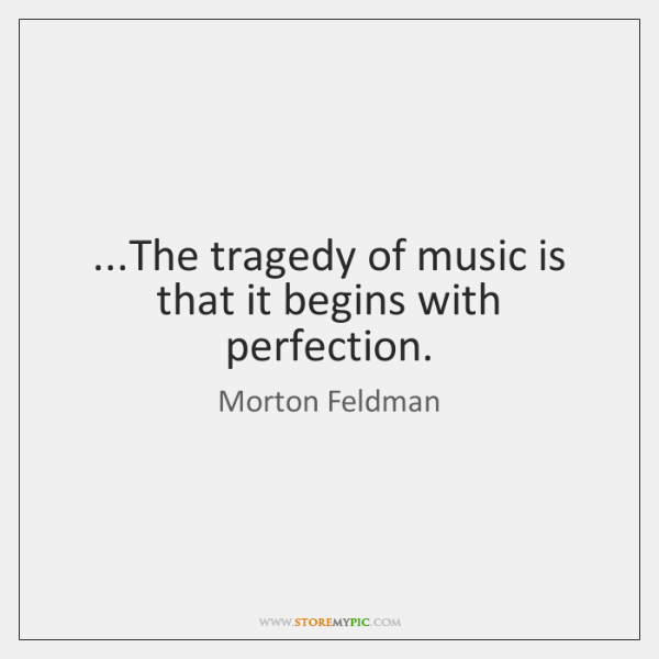 ...The tragedy of music is that it begins with perfection.