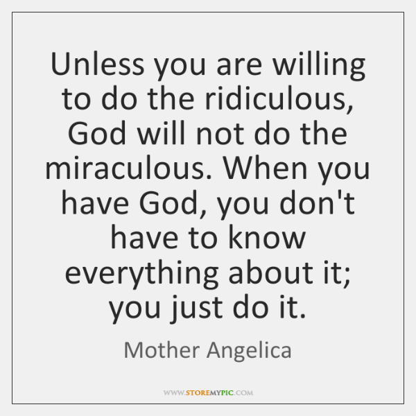 Unless you are willing to do the ridiculous, God will not do ...