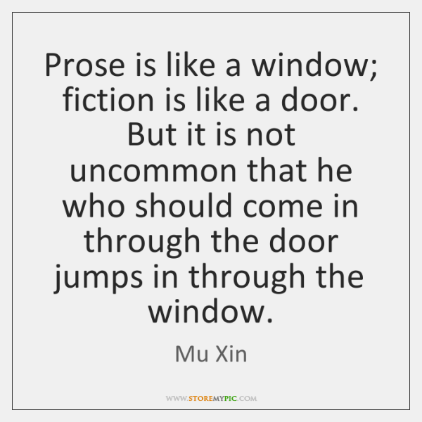 Prose is like a window; fiction is like a door. But it ...