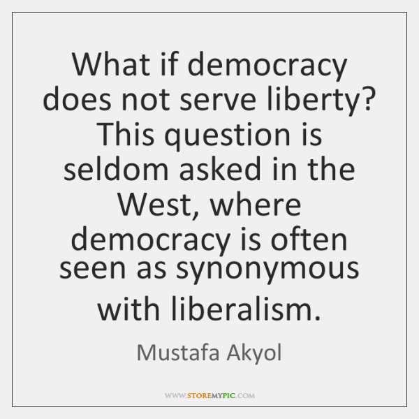 What if democracy does not serve liberty? This question is seldom asked ...
